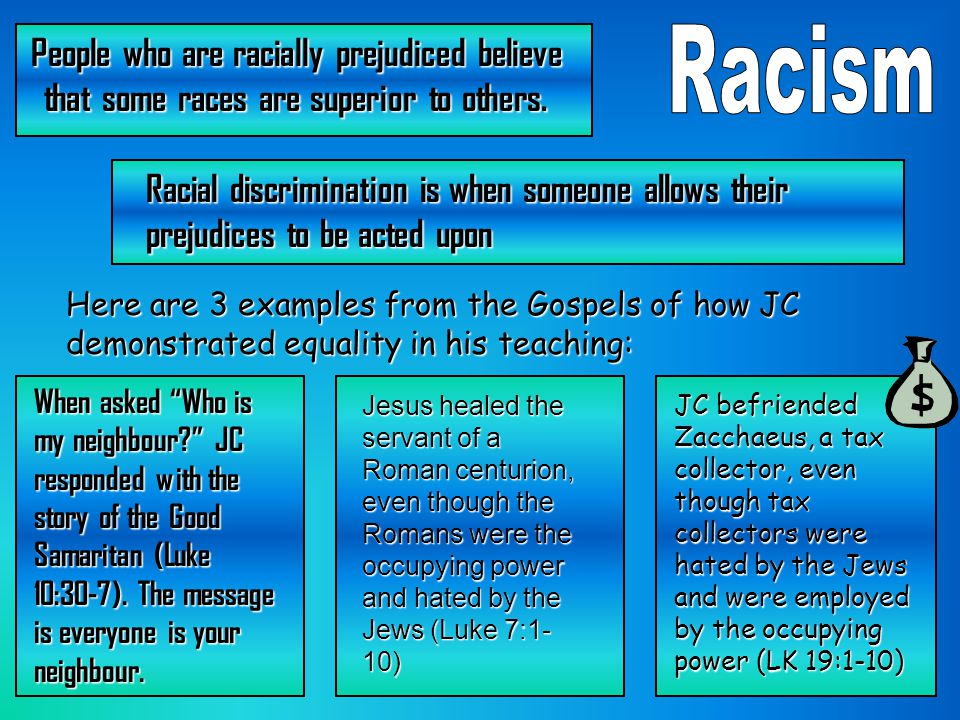 People who are racially prejudiced believe that some races are superior to others. Racial discrimination is when someone allows their prejudices to be