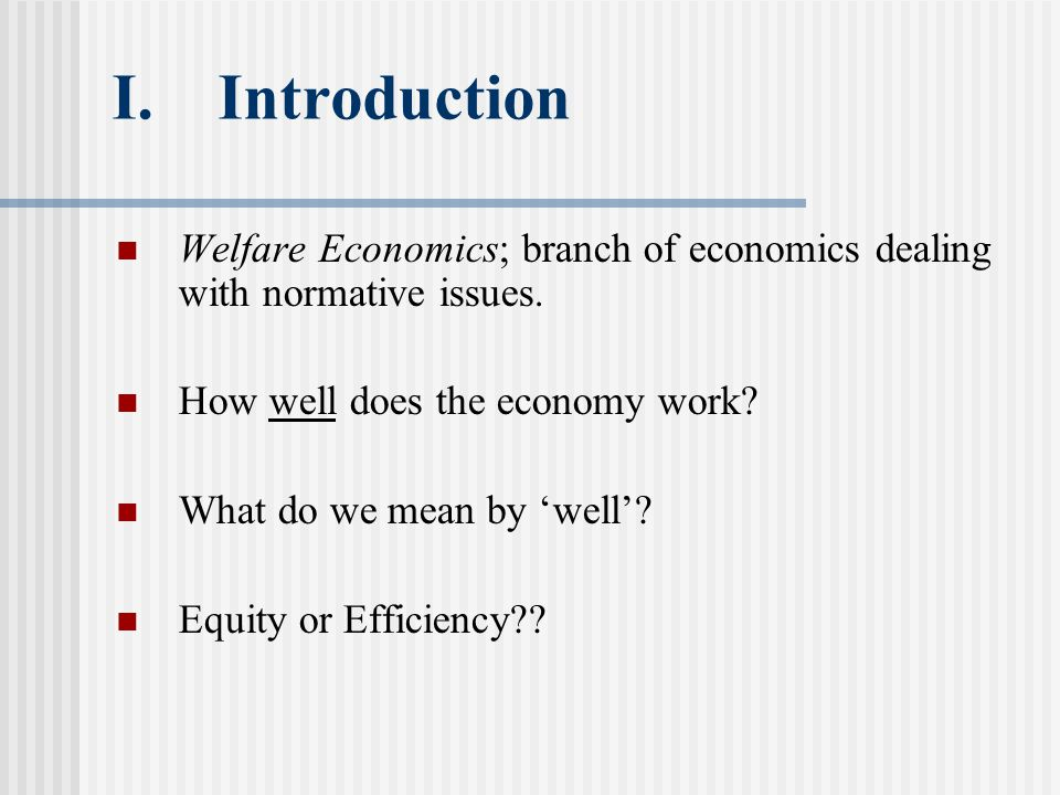 I.Introduction Welfare Economics; branch of economics dealing with normative issues.