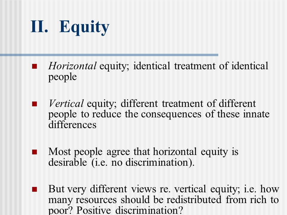 II.Equity Horizontal equity; identical treatment of identical people Vertical equity; different treatment of different people to reduce the consequences of these innate differences Most people agree that horizontal equity is desirable (i.e.