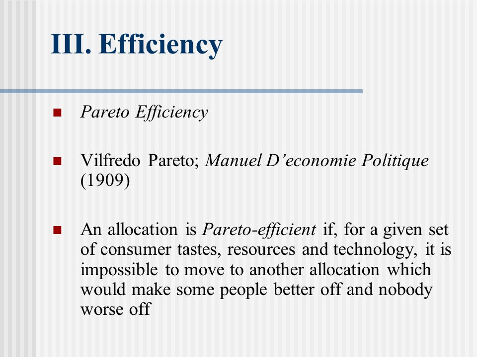 III.Efficiency Pareto Efficiency Vilfredo Pareto; Manuel D'economie Politique (1909) An allocation is Pareto-efficient if, for a given set of consumer tastes, resources and technology, it is impossible to move to another allocation which would make some people better off and nobody worse off