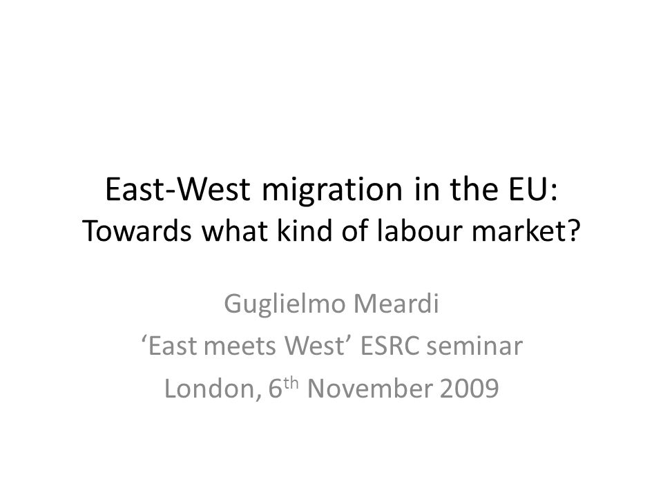 East-West migration in the EU: Towards what kind of labour market? Guglielmo Meardi 'East meets West' ESRC seminar London, 6 th November 2009