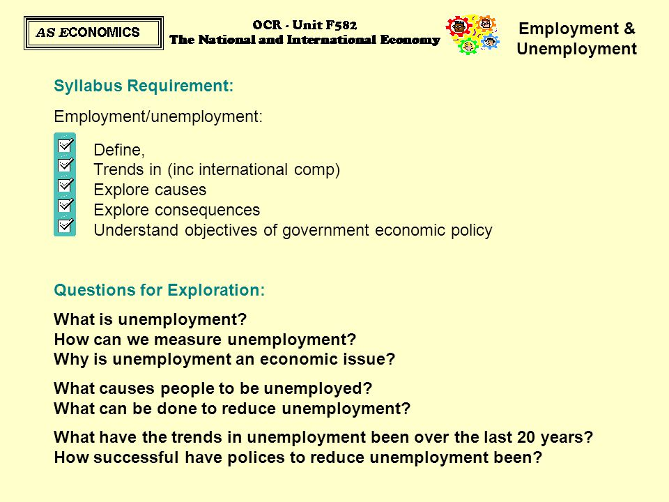 Employment & Unemployment  Seasonal Unemployment:  some jobs are only available on a seasonal basis, eg fruit picking  it may however be the case that during the remaining months workers are not looking for alternative work and therefore are not unemployed  those who are looking for work the rest of the year are therefore likely to be classified under another type of unemployment How much of a concern is this to the Government/Economy.