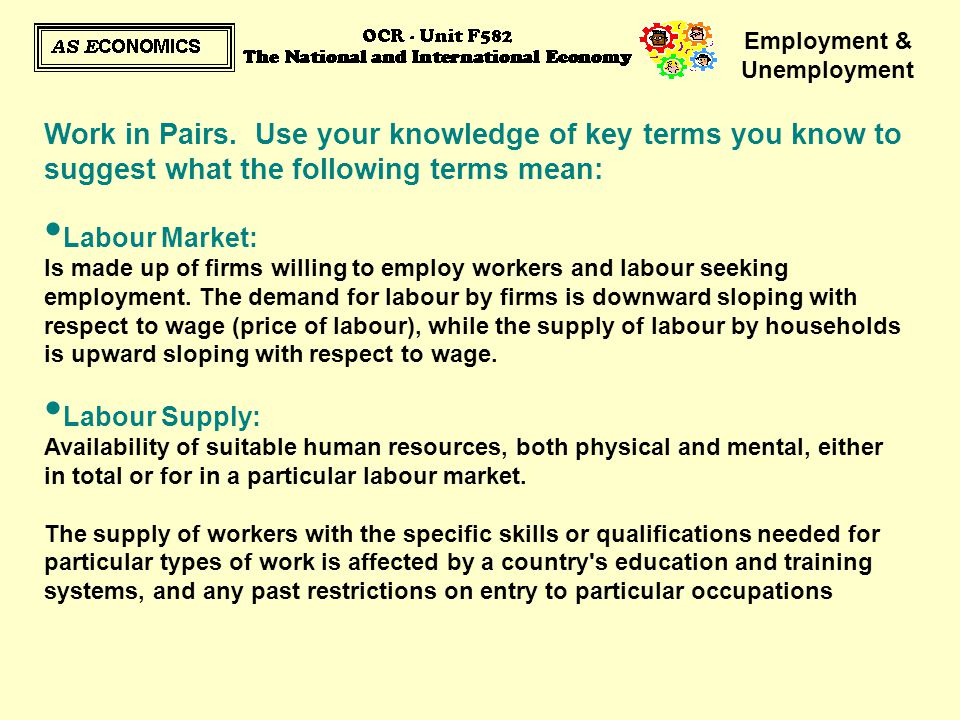 Employment & Unemployment Work in Pairs. Use your knowledge of key terms you know to suggest what the following terms mean: Labour Market: Is made up
