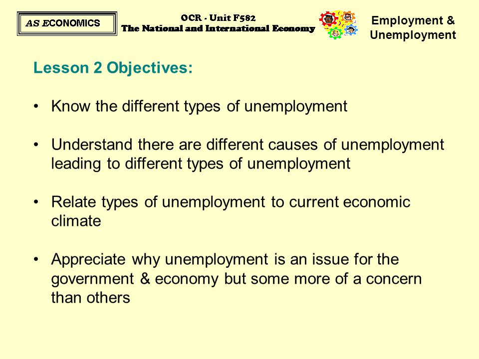 Employment & Unemployment Lesson 2 Objectives: Know the different types of unemployment Understand there are different causes of unemployment leading