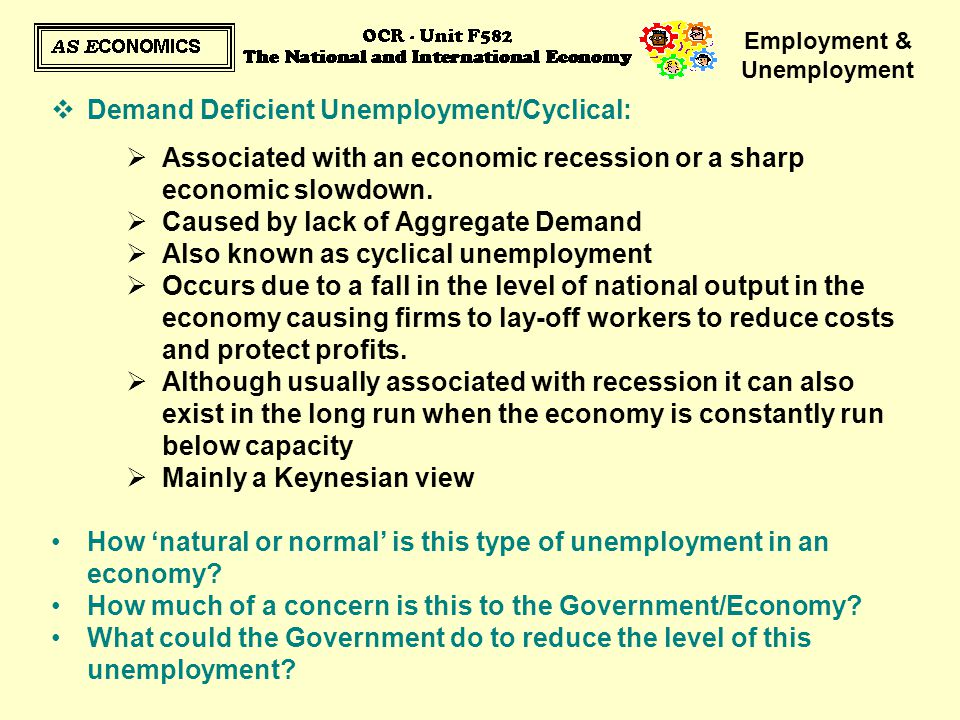 Employment & Unemployment  Demand Deficient Unemployment/Cyclical:  Associated with an economic recession or a sharp economic slowdown.  Caused by