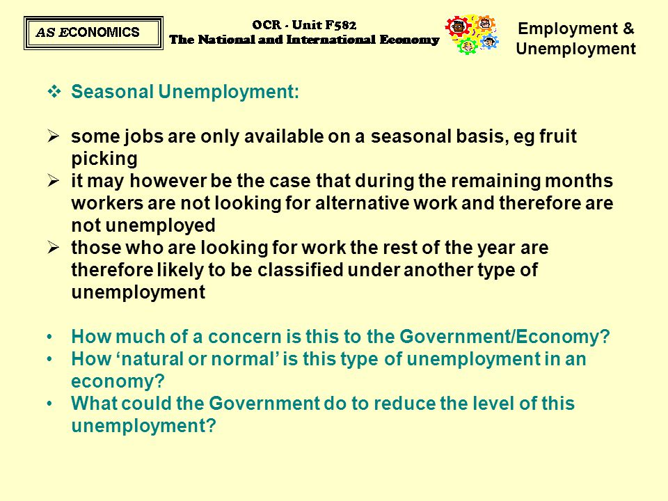 Employment & Unemployment  Seasonal Unemployment:  some jobs are only available on a seasonal basis, eg fruit picking  it may however be the case t