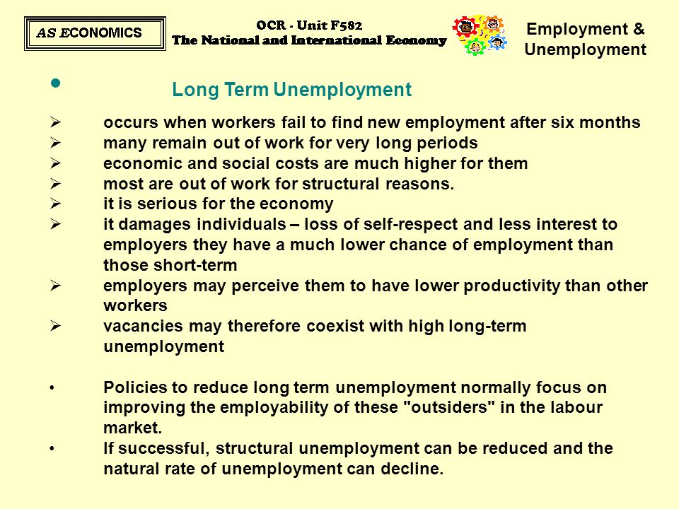 Employment & Unemployment Long Term Unemployment  occurs when workers fail to find new employment after six months  many remain out of work for very