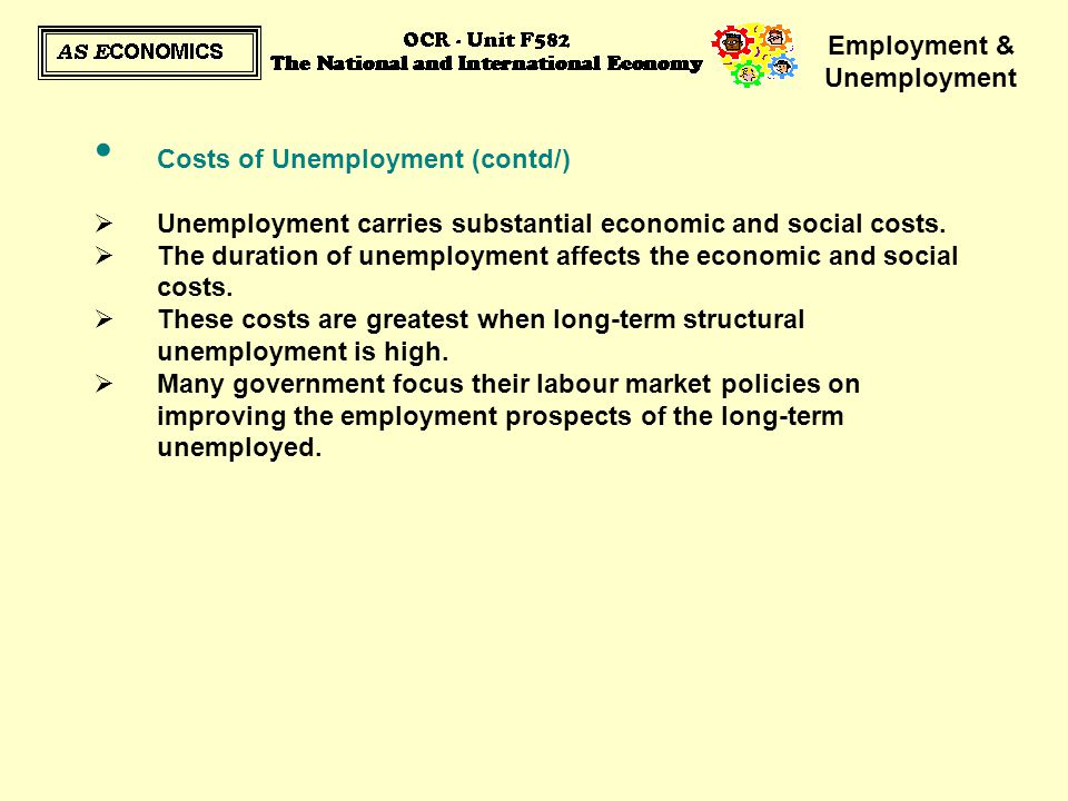 Employment & Unemployment Costs of Unemployment (contd/)  Unemployment carries substantial economic and social costs.  The duration of unemployment