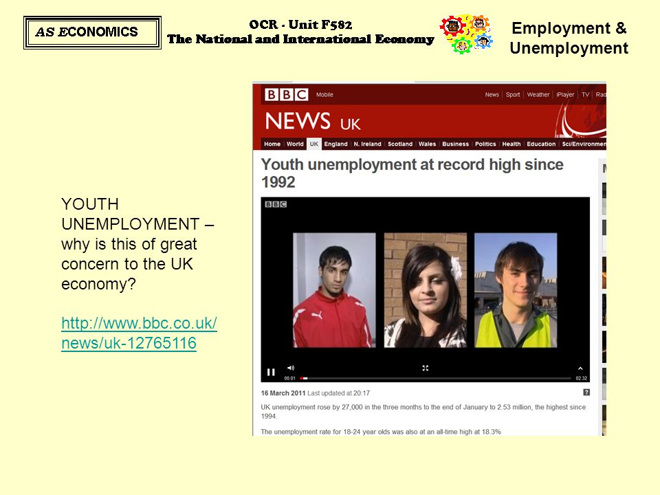 Employment & Unemployment YOUTH UNEMPLOYMENT – why is this of great concern to the UK economy? http://www.bbc.co.uk/ news/uk-12765116