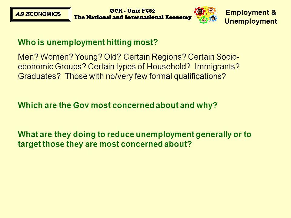 Employment & Unemployment Who is unemployment hitting most? Men? Women? Young? Old? Certain Regions? Certain Socio- economic Groups? Certain types of