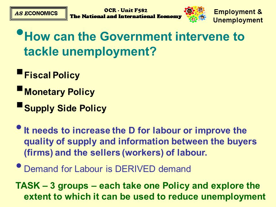 Employment & Unemployment How can the Government intervene to tackle unemployment?  Fiscal Policy  Monetary Policy  Supply Side Policy It needs to