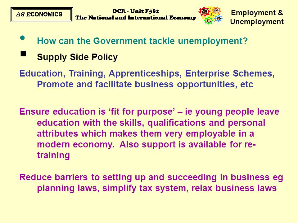 Employment & Unemployment How can the Government tackle unemployment?  Supply Side Policy Education, Training, Apprenticeships, Enterprise Schemes, P