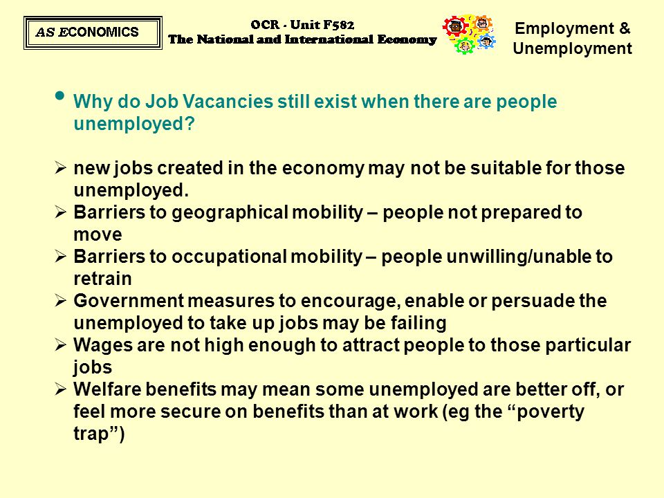 Employment & Unemployment Why do Job Vacancies still exist when there are people unemployed?  new jobs created in the economy may not be suitable for