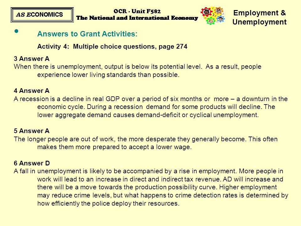 Employment & Unemployment Answers to Grant Activities: Activity 4: Multiple choice questions, page 274 3 Answer A When there is unemployment, output i