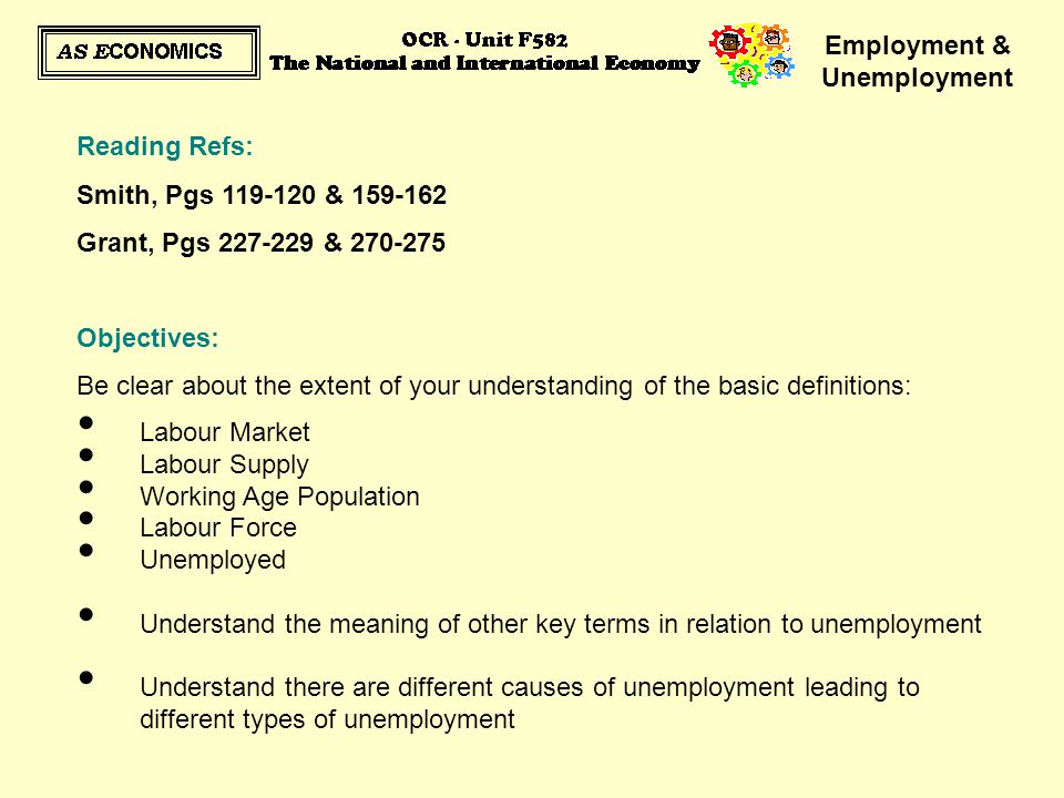 Employment & Unemployment Policies to Reduce Specific Types of Unemployment: Governments will use a range of different policies to reduce levels of unemployment in the economy These policies focus on the underlying causes of unemployment – the different types of unemployment Consider what the Government could do to reduce the following: