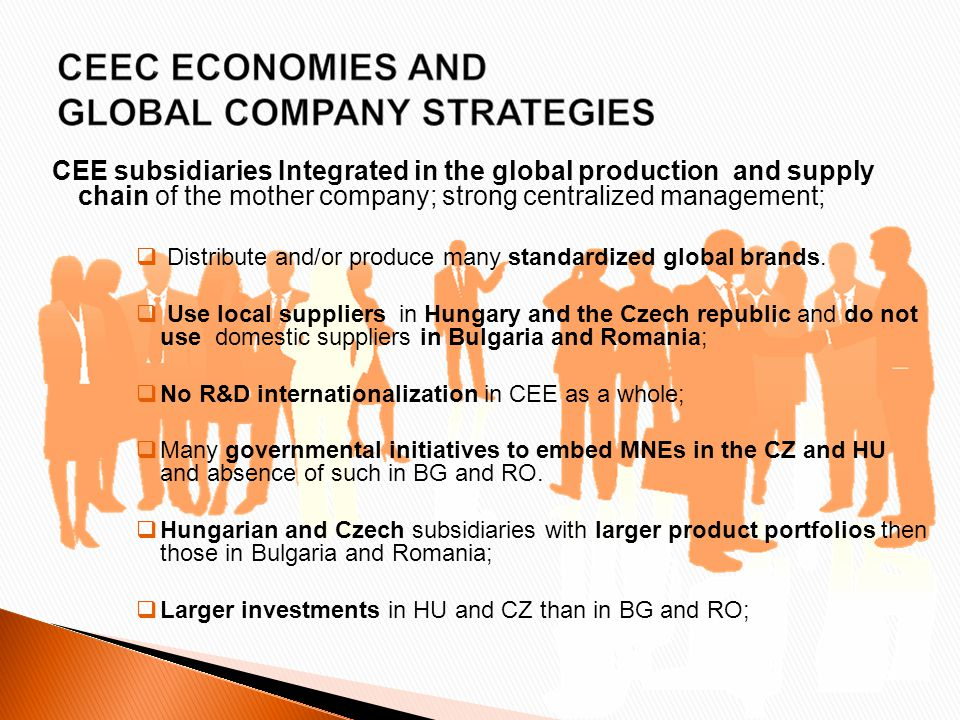 CEE subsidiaries Integrated in the global production and supply chain of the mother company; strong centralized management;  Distribute and/or produce many standardized global brands.