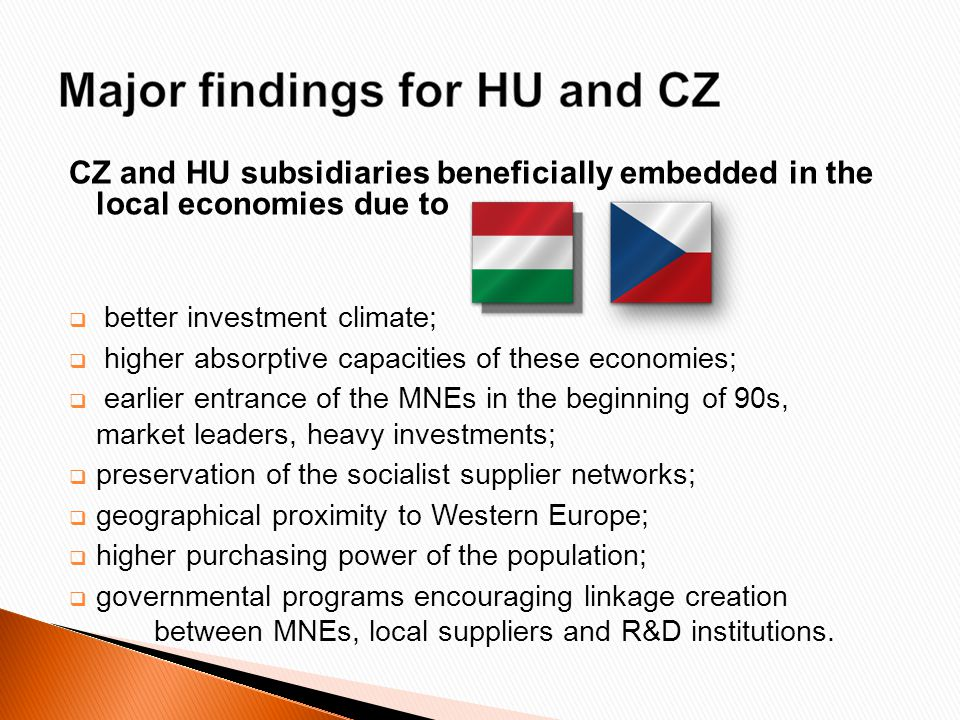 CZ and HU subsidiaries beneficially embedded in the local economies due to  better investment climate;  higher absorptive capacities of these economies;  earlier entrance of the MNEs in the beginning of 90s, market leaders, heavy investments;  preservation of the socialist supplier networks;  geographical proximity to Western Europe;  higher purchasing power of the population;  governmental programs encouraging linkage creation between MNEs, local suppliers and R&D institutions.