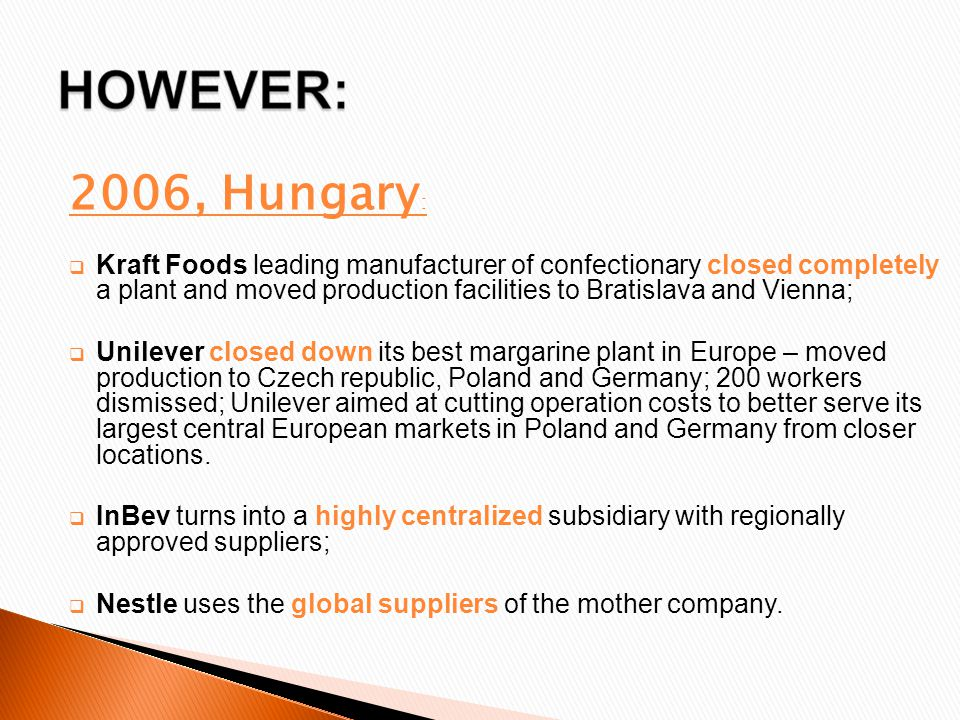 2006, Hungary :  Kraft Foods leading manufacturer of confectionary closed completely a plant and moved production facilities to Bratislava and Vienna;  Unilever closed down its best margarine plant in Europe – moved production to Czech republic, Poland and Germany; 200 workers dismissed; Unilever aimed at cutting operation costs to better serve its largest central European markets in Poland and Germany from closer locations.