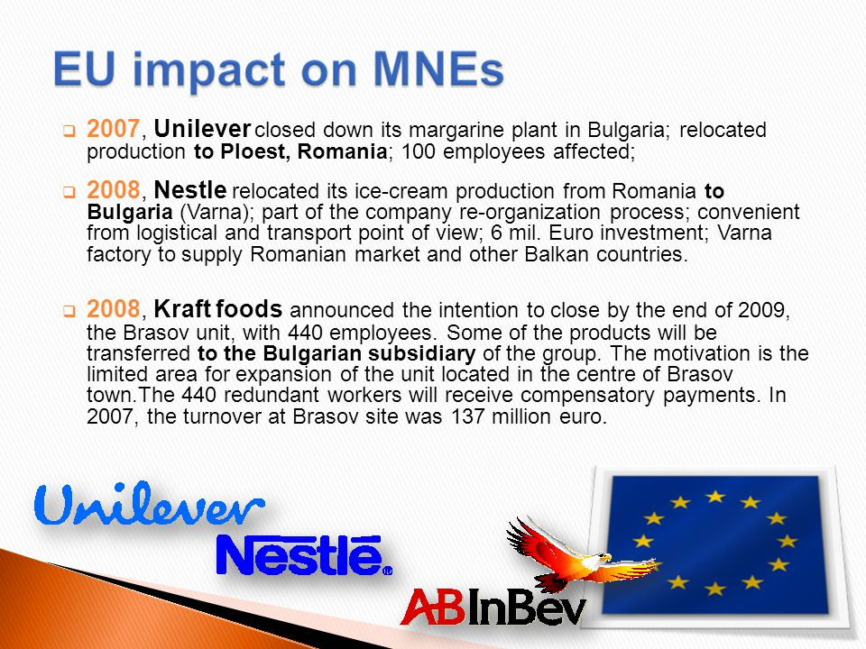  2007, Unilever closed down its margarine plant in Bulgaria; relocated production to Ploest, Romania; 100 employees affected ;  2008, Nestle relocated its ice-cream production from Romania to Bulgaria (Varna); part of the company re-organization process; convenient from logistical and transport point of view; 6 mil.