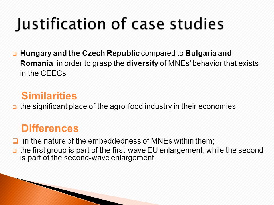  Hungary and the Czech Republic compared to Bulgaria and Romania in order to grasp the diversity of MNEs' behavior that exists in the CEECs Similarities  the significant place of the agro-food industry in their economies Differences  in the nature of the embeddedness of MNEs within them;  the first group is part of the first-wave EU enlargement, while the second is part of the second-wave enlargement.