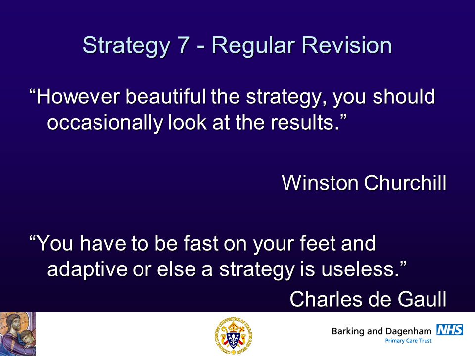Health Improvement Directorate Strategy 7 - Regular Revision However beautiful the strategy, you should occasionally look at the results. Winston Churchill You have to be fast on your feet and adaptive or else a strategy is useless. Charles de Gaull