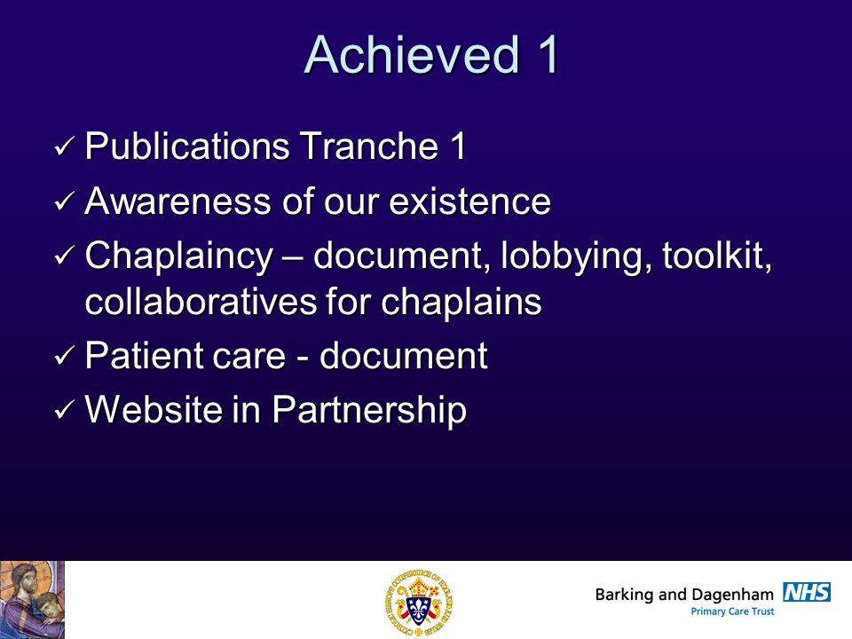 Health Improvement Directorate Achieved 1 Publications Tranche 1 Publications Tranche 1 Awareness of our existence Awareness of our existence Chaplaincy – document, lobbying, toolkit, collaboratives for chaplains Chaplaincy – document, lobbying, toolkit, collaboratives for chaplains Patient care - document Patient care - document Website in Partnership Website in Partnership