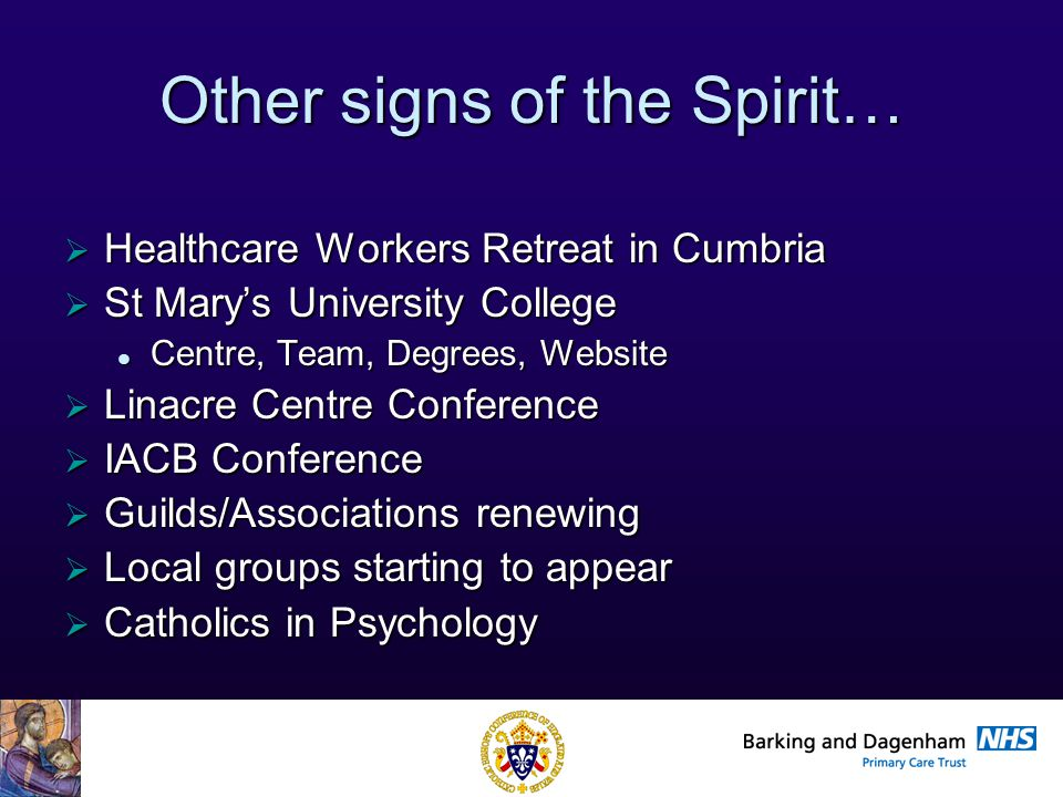 Health Improvement Directorate Other signs of the Spirit…  Healthcare Workers Retreat in Cumbria  St Mary's University College Centre, Team, Degrees, Website Centre, Team, Degrees, Website  Linacre Centre Conference  IACB Conference  Guilds/Associations renewing  Local groups starting to appear  Catholics in Psychology