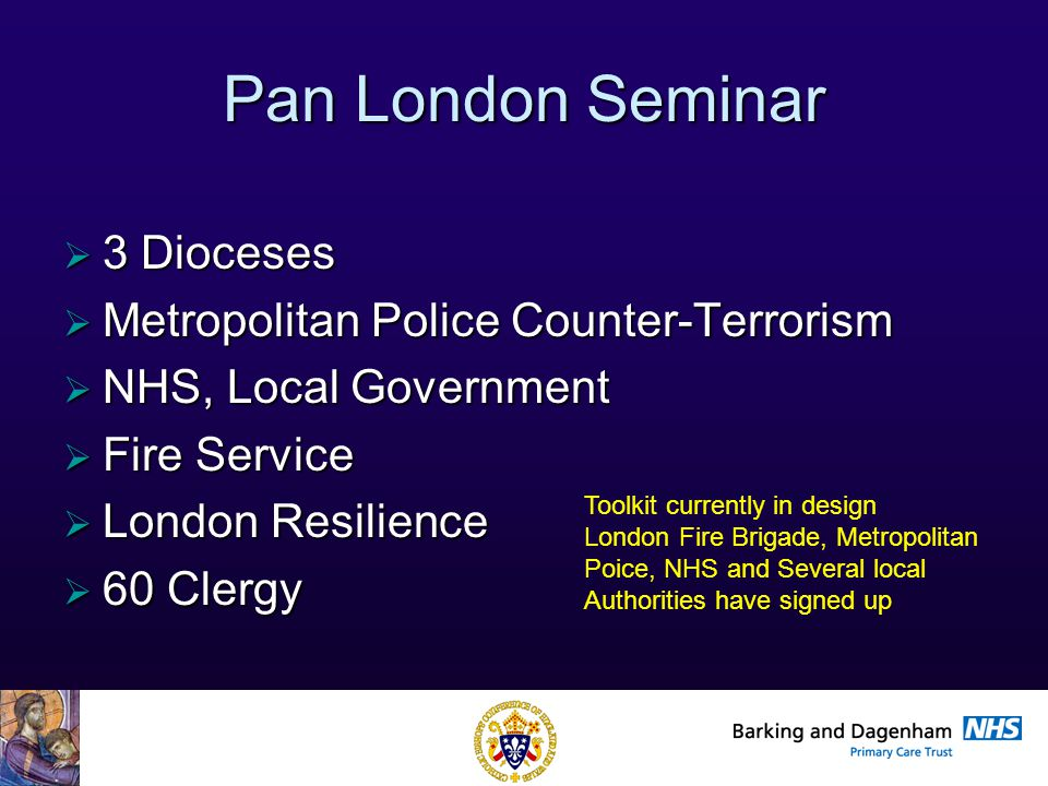 Health Improvement Directorate Pan London Seminar  3 Dioceses  Metropolitan Police Counter-Terrorism  NHS, Local Government  Fire Service  London Resilience  60 Clergy Toolkit currently in design London Fire Brigade, Metropolitan Poice, NHS and Several local Authorities have signed up