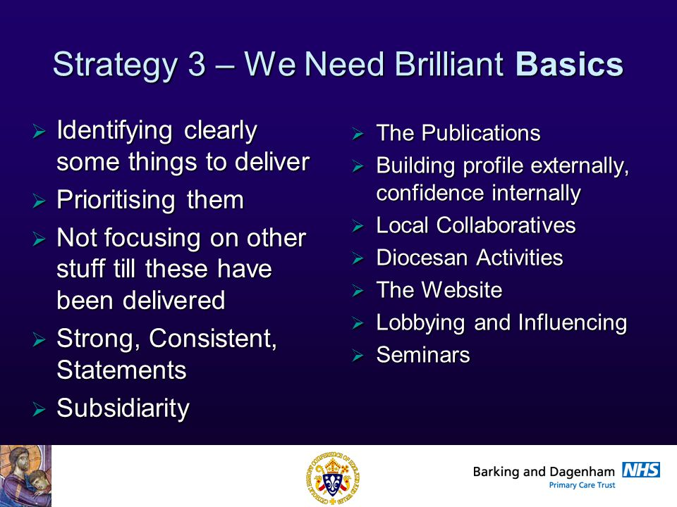 Health Improvement Directorate Strategy 3 – We Need Brilliant Basics  Identifying clearly some things to deliver  Prioritising them  Not focusing on other stuff till these have been delivered  Strong, Consistent, Statements  Subsidiarity  The Publications  Building profile externally, confidence internally  Local Collaboratives  Diocesan Activities  The Website  Lobbying and Influencing  Seminars
