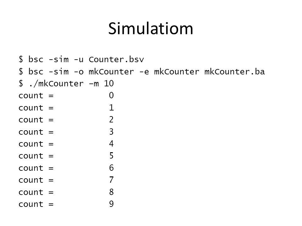 Simulatiom $ bsc -sim -u Counter.bsv $ bsc -sim -o mkCounter -e mkCounter mkCounter.ba $./mkCounter –m 10 count = 0 count = 1 count = 2 count = 3 count = 4 count = 5 count = 6 count = 7 count = 8 count = 9