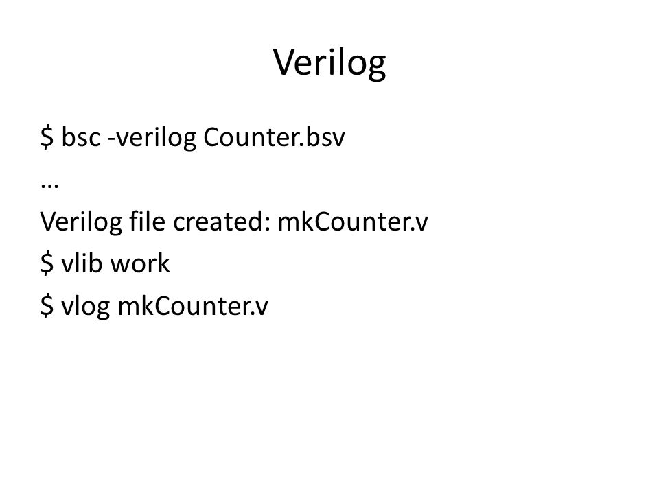Verilog $ bsc -verilog Counter.bsv … Verilog file created: mkCounter.v $ vlib work $ vlog mkCounter.v