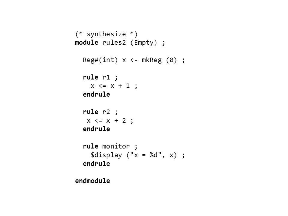 (* synthesize *) module rules2 (Empty) ; Reg#(int) x <- mkReg (0) ; rule r1 ; x <= x + 1 ; endrule rule r2 ; x <= x + 2 ; endrule rule monitor ; $display ( x = %d , x) ; endrule endmodule