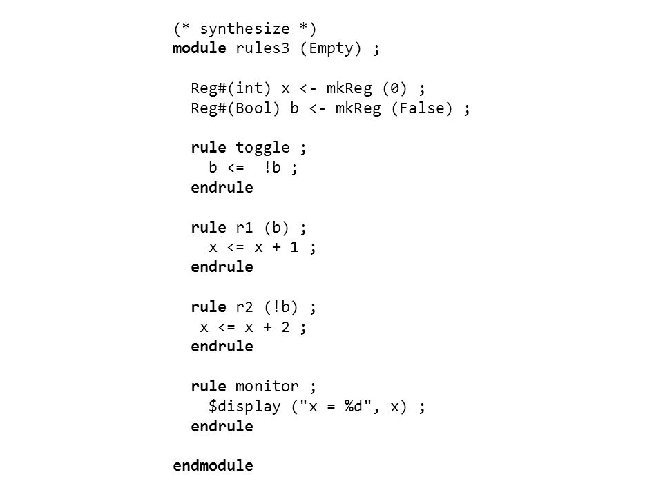 (* synthesize *) module rules3 (Empty) ; Reg#(int) x <- mkReg (0) ; Reg#(Bool) b <- mkReg (False) ; rule toggle ; b <= !b ; endrule rule r1 (b) ; x <= x + 1 ; endrule rule r2 (!b) ; x <= x + 2 ; endrule rule monitor ; $display ( x = %d , x) ; endrule endmodule
