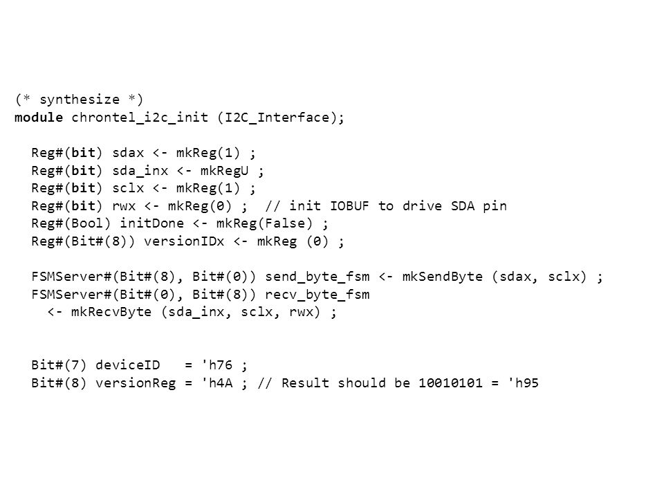 (* synthesize *) module chrontel_i2c_init (I2C_Interface); Reg#(bit) sdax <- mkReg(1) ; Reg#(bit) sda_inx <- mkRegU ; Reg#(bit) sclx <- mkReg(1) ; Reg#(bit) rwx <- mkReg(0) ; // init IOBUF to drive SDA pin Reg#(Bool) initDone <- mkReg(False) ; Reg#(Bit#(8)) versionIDx <- mkReg (0) ; FSMServer#(Bit#(8), Bit#(0)) send_byte_fsm <- mkSendByte (sdax, sclx) ; FSMServer#(Bit#(0), Bit#(8)) recv_byte_fsm <- mkRecvByte (sda_inx, sclx, rwx) ; Bit#(7) deviceID = h76 ; Bit#(8) versionReg = h4A ; // Result should be 10010101 = h95