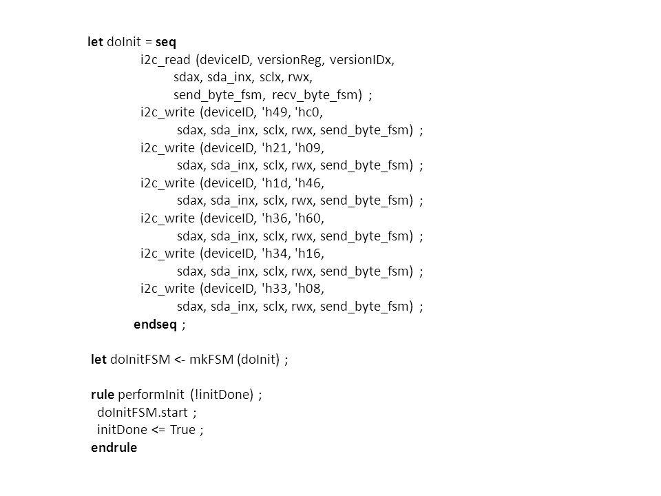 let doInit = seq i2c_read (deviceID, versionReg, versionIDx, sdax, sda_inx, sclx, rwx, send_byte_fsm, recv_byte_fsm) ; i2c_write (deviceID, h49, hc0, sdax, sda_inx, sclx, rwx, send_byte_fsm) ; i2c_write (deviceID, h21, h09, sdax, sda_inx, sclx, rwx, send_byte_fsm) ; i2c_write (deviceID, h1d, h46, sdax, sda_inx, sclx, rwx, send_byte_fsm) ; i2c_write (deviceID, h36, h60, sdax, sda_inx, sclx, rwx, send_byte_fsm) ; i2c_write (deviceID, h34, h16, sdax, sda_inx, sclx, rwx, send_byte_fsm) ; i2c_write (deviceID, h33, h08, sdax, sda_inx, sclx, rwx, send_byte_fsm) ; endseq ; let doInitFSM <- mkFSM (doInit) ; rule performInit (!initDone) ; doInitFSM.start ; initDone <= True ; endrule