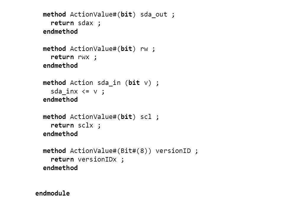method ActionValue#(bit) sda_out ; return sdax ; endmethod method ActionValue#(bit) rw ; return rwx ; endmethod method Action sda_in (bit v) ; sda_inx <= v ; endmethod method ActionValue#(bit) scl ; return sclx ; endmethod method ActionValue#(Bit#(8)) versionID ; return versionIDx ; endmethod endmodule
