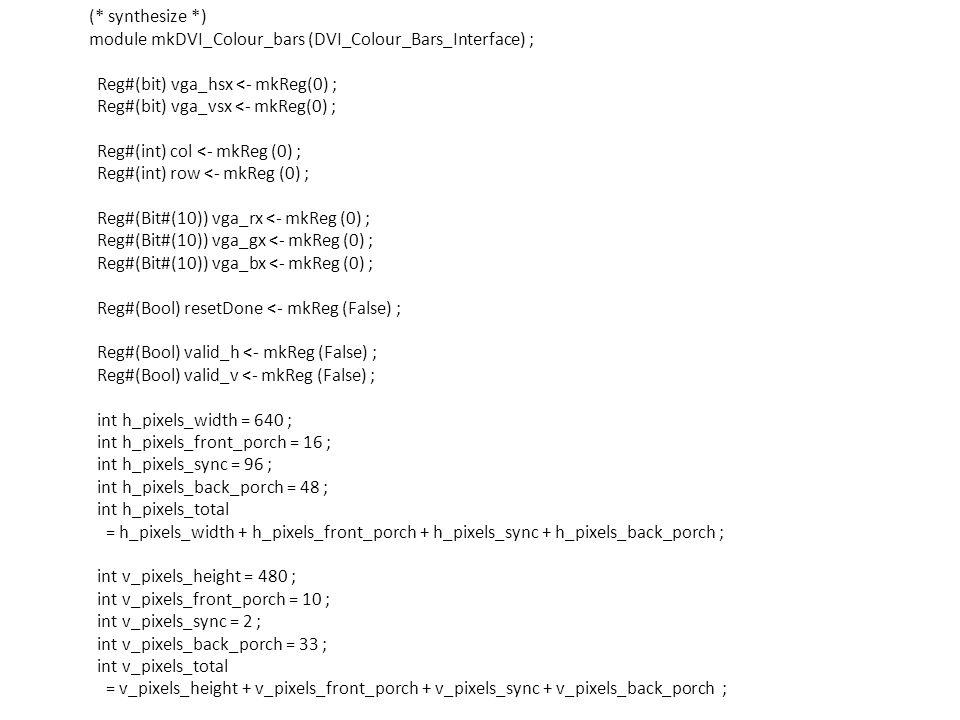 (* synthesize *) module mkDVI_Colour_bars (DVI_Colour_Bars_Interface) ; Reg#(bit) vga_hsx <- mkReg(0) ; Reg#(bit) vga_vsx <- mkReg(0) ; Reg#(int) col <- mkReg (0) ; Reg#(int) row <- mkReg (0) ; Reg#(Bit#(10)) vga_rx <- mkReg (0) ; Reg#(Bit#(10)) vga_gx <- mkReg (0) ; Reg#(Bit#(10)) vga_bx <- mkReg (0) ; Reg#(Bool) resetDone <- mkReg (False) ; Reg#(Bool) valid_h <- mkReg (False) ; Reg#(Bool) valid_v <- mkReg (False) ; int h_pixels_width = 640 ; int h_pixels_front_porch = 16 ; int h_pixels_sync = 96 ; int h_pixels_back_porch = 48 ; int h_pixels_total = h_pixels_width + h_pixels_front_porch + h_pixels_sync + h_pixels_back_porch ; int v_pixels_height = 480 ; int v_pixels_front_porch = 10 ; int v_pixels_sync = 2 ; int v_pixels_back_porch = 33 ; int v_pixels_total = v_pixels_height + v_pixels_front_porch + v_pixels_sync + v_pixels_back_porch ;