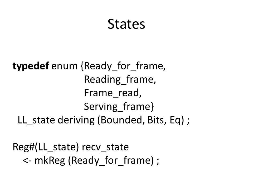 States typedef enum {Ready_for_frame, Reading_frame, Frame_read, Serving_frame} LL_state deriving (Bounded, Bits, Eq) ; Reg#(LL_state) recv_state <- mkReg (Ready_for_frame) ;