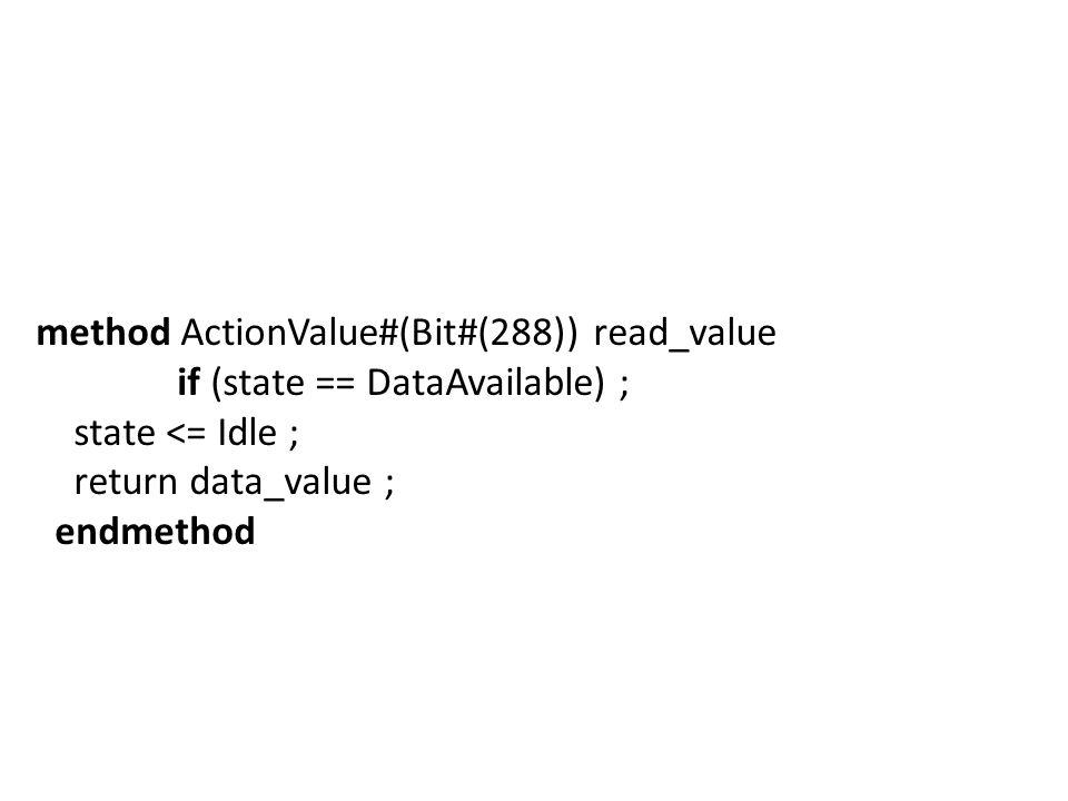 method ActionValue#(Bit#(288)) read_value if (state == DataAvailable) ; state <= Idle ; return data_value ; endmethod