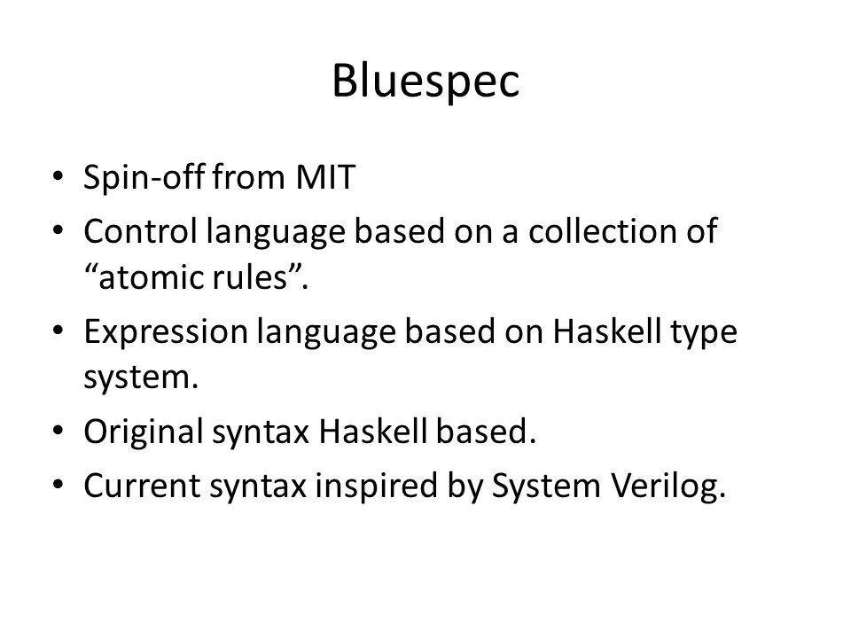 Bluespec Spin-off from MIT Control language based on a collection of atomic rules .