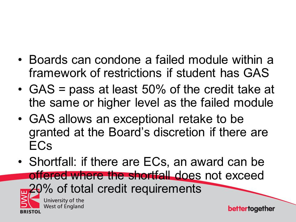 Boards can condone a failed module within a framework of restrictions if student has GAS GAS = pass at least 50% of the credit take at the same or hig