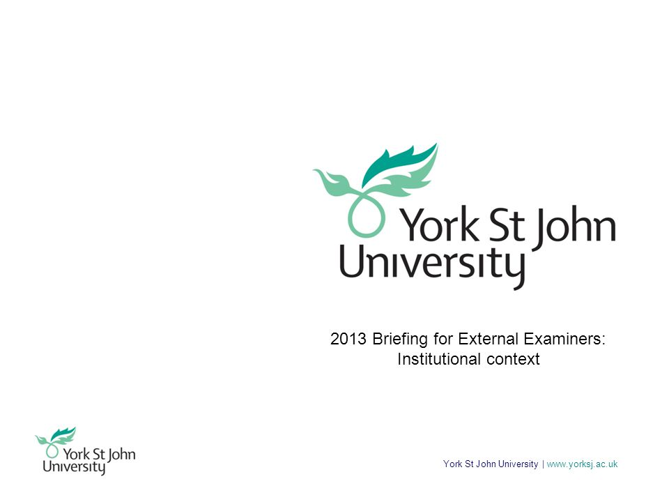 York St John University | www.yorksj.ac.uk Programme 11:00Presentation and Q&A on the University context 12:00Informal lunch and Faculty briefing/discussion on subject specific arrangements