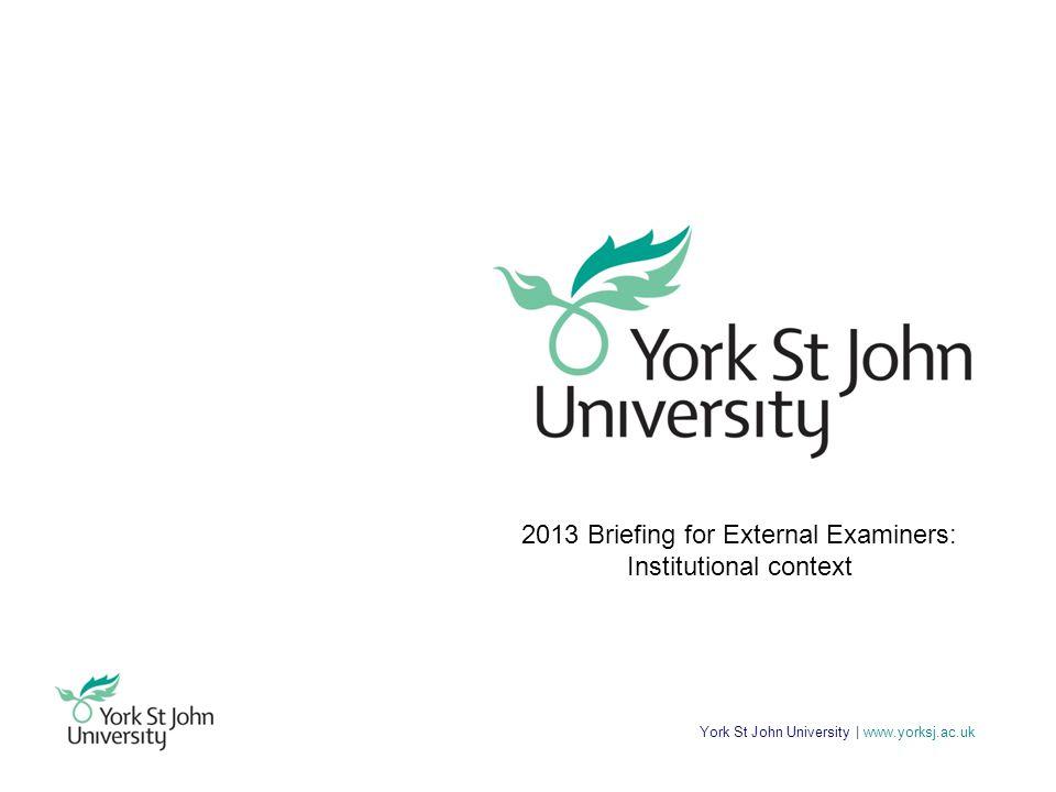 York St John University | www.yorksj.ac.uk 2013 Briefing for External Examiners: Institutional context