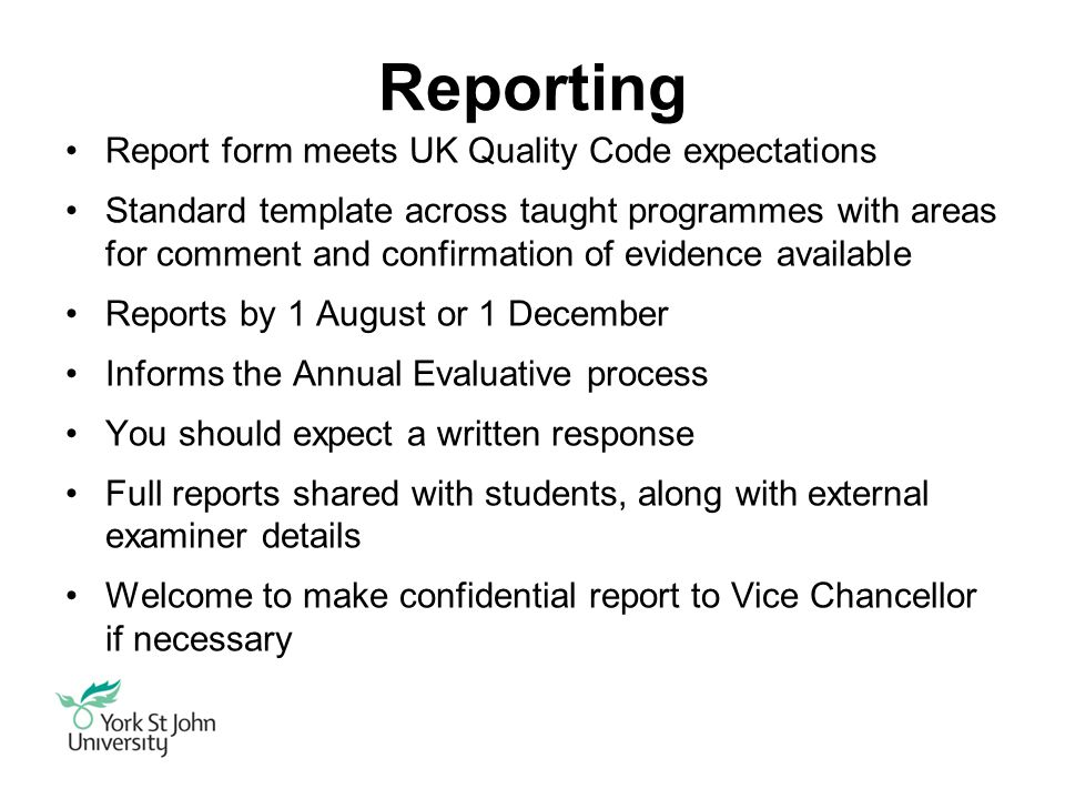 Reporting Report form meets UK Quality Code expectations Standard template across taught programmes with areas for comment and confirmation of evidence available Reports by 1 August or 1 December Informs the Annual Evaluative process You should expect a written response Full reports shared with students, along with external examiner details Welcome to make confidential report to Vice Chancellor if necessary
