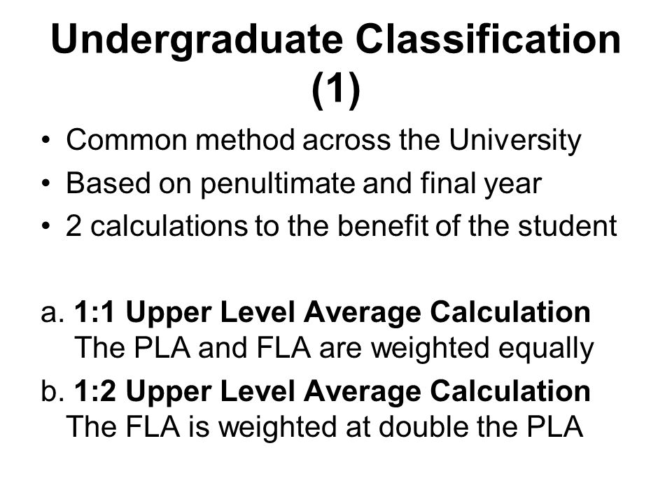 Undergraduate Classification (1) Common method across the University Based on penultimate and final year 2 calculations to the benefit of the student a.