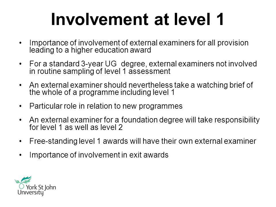 Involvement at level 1 Importance of involvement of external examiners for all provision leading to a higher education award For a standard 3-year UG degree, external examiners not involved in routine sampling of level 1 assessment An external examiner should nevertheless take a watching brief of the whole of a programme including level 1 Particular role in relation to new programmes An external examiner for a foundation degree will take responsibility for level 1 as well as level 2 Free-standing level 1 awards will have their own external examiner Importance of involvement in exit awards