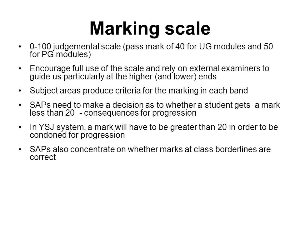 Marking scale 0-100 judgemental scale (pass mark of 40 for UG modules and 50 for PG modules) Encourage full use of the scale and rely on external examiners to guide us particularly at the higher (and lower) ends Subject areas produce criteria for the marking in each band SAPs need to make a decision as to whether a student gets a mark less than 20 - consequences for progression In YSJ system, a mark will have to be greater than 20 in order to be condoned for progression SAPs also concentrate on whether marks at class borderlines are correct