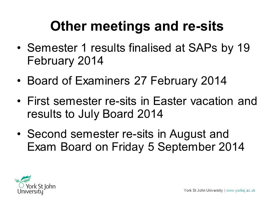 York St John University | www.yorksj.ac.uk Other meetings and re-sits Semester 1 results finalised at SAPs by 19 February 2014 Board of Examiners 27 February 2014 First semester re-sits in Easter vacation and results to July Board 2014 Second semester re-sits in August and Exam Board on Friday 5 September 2014