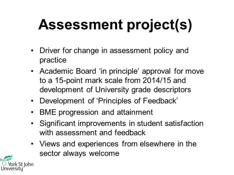 Assessment project(s) Driver for change in assessment policy and practice Academic Board 'in principle' approval for move to a 15-point mark scale from 2014/15 and development of University grade descriptors Development of 'Principles of Feedback' BME progression and attainment Significant improvements in student satisfaction with assessment and feedback Views and experiences from elsewhere in the sector always welcome