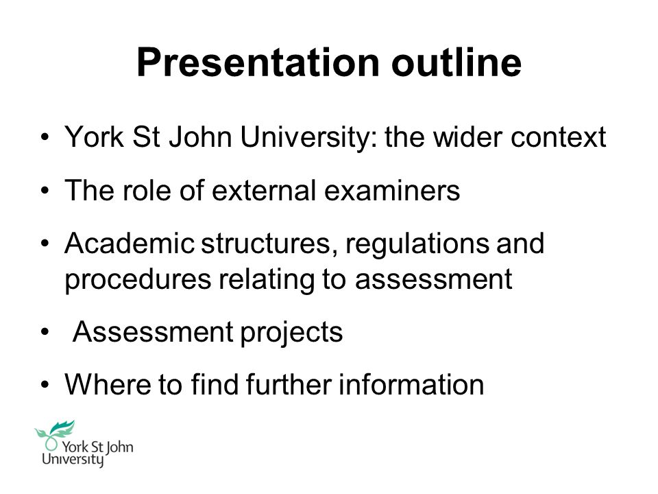 Presentation outline York St John University: the wider context The role of external examiners Academic structures, regulations and procedures relating to assessment Assessment projects Where to find further information